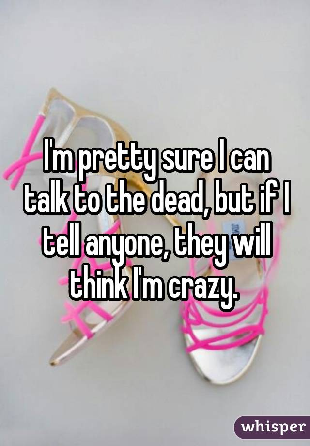 I'm pretty sure I can talk to the dead, but if I tell anyone, they will think I'm crazy.