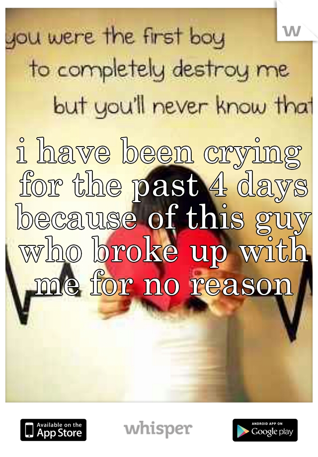 i have been crying for the past 4 days because of this guy who broke up with me for no reason