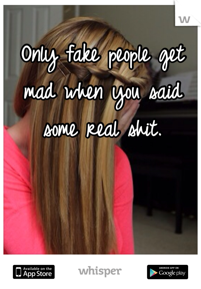 Only fake people get mad when you said some real shit.