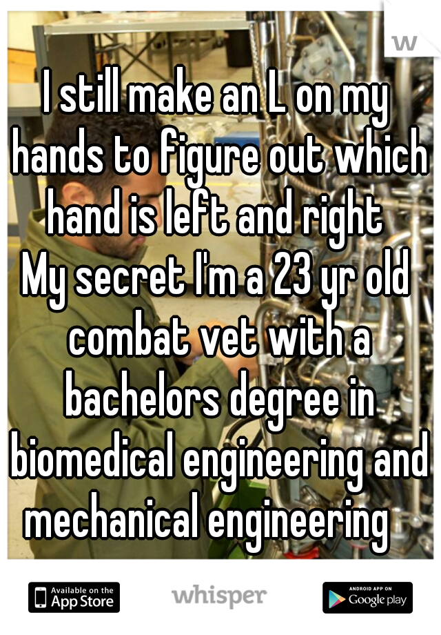 I still make an L on my hands to figure out which hand is left and right   My secret I'm a 23 yr old combat vet with a bachelors degree in biomedical engineering and mechanical engineering