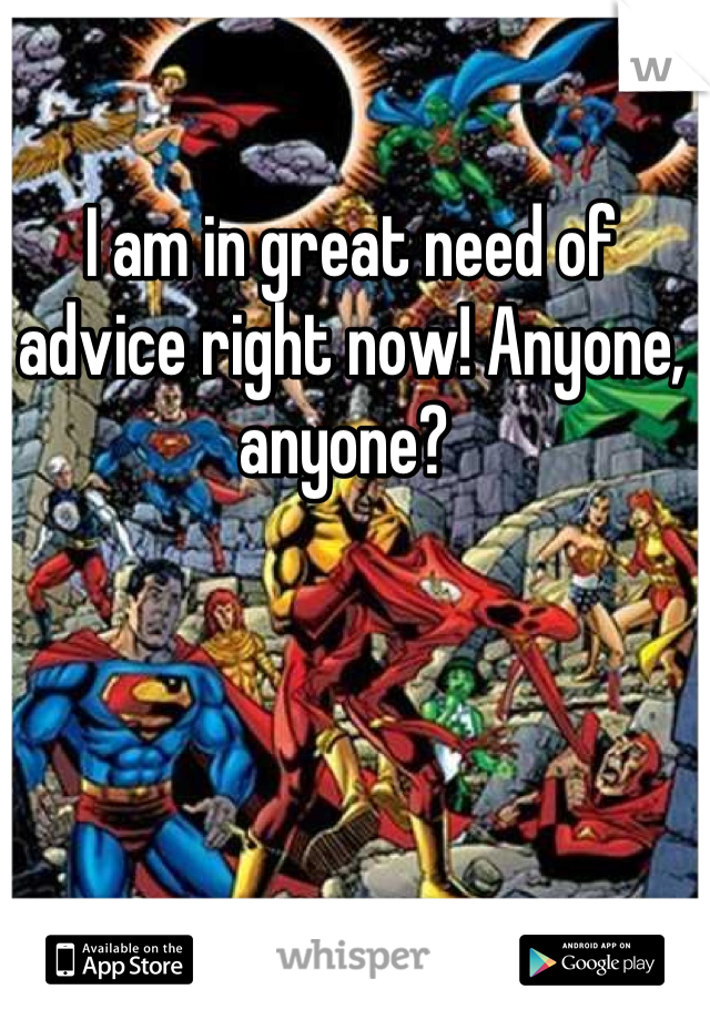 I am in great need of advice right now! Anyone, anyone?