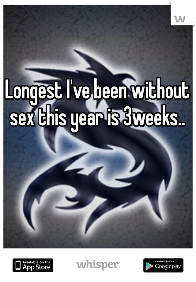 Longest I've been without sex this year is 3weeks..