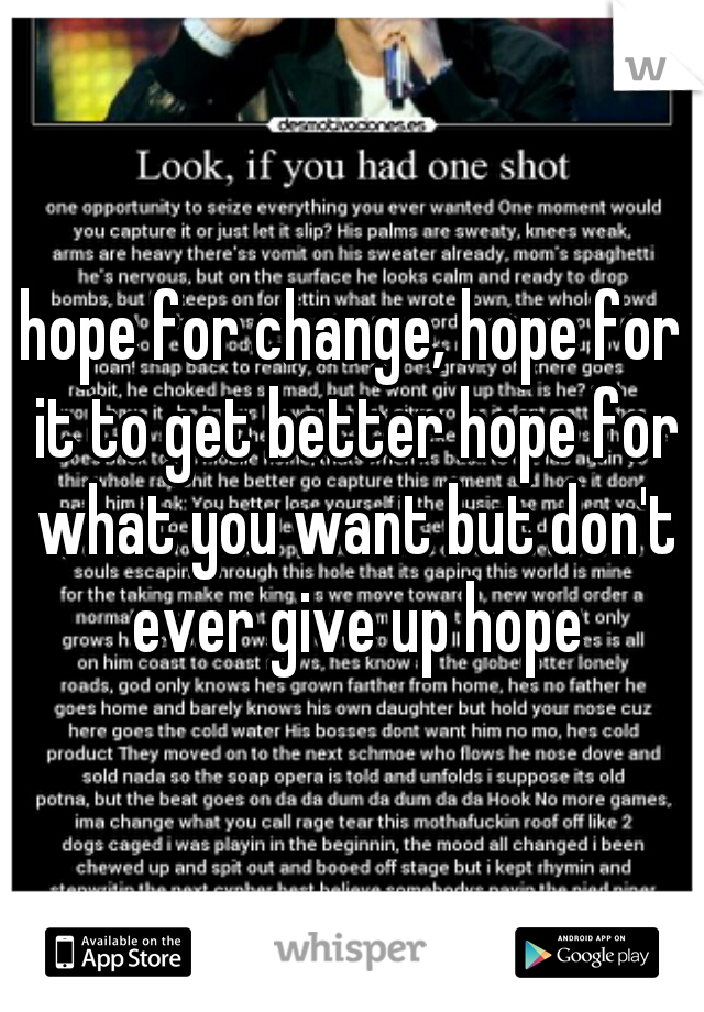 hope for change, hope for it to get better hope for what you want but don't ever give up hope