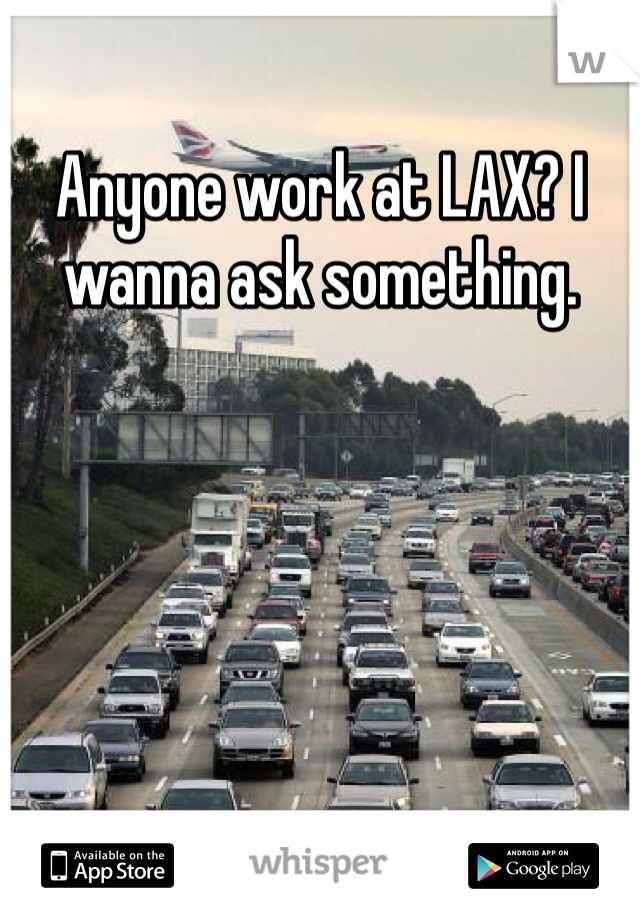 Anyone work at LAX? I wanna ask something.