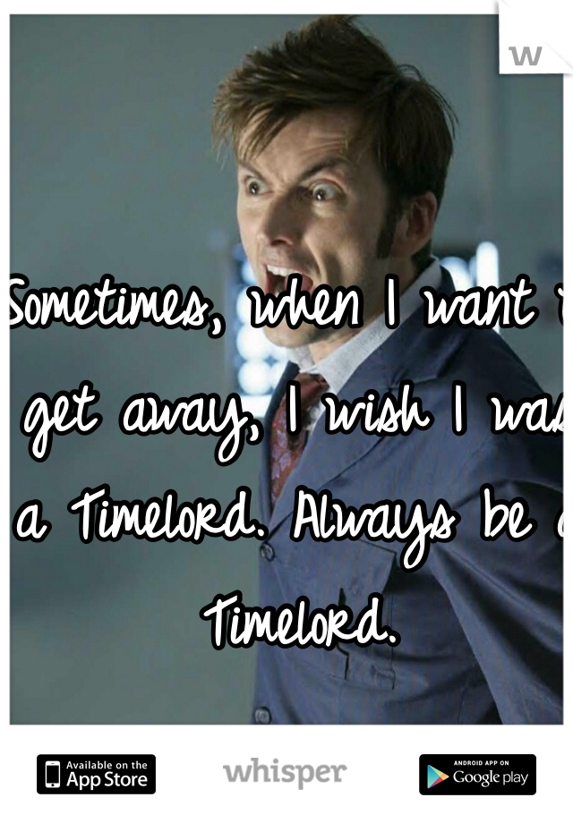 Sometimes, when I want to get away, I wish I was a Timelord. Always be a Timelord.