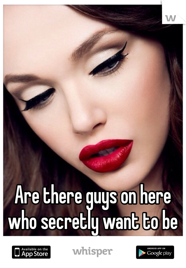 Are there guys on here who secretly want to be girls