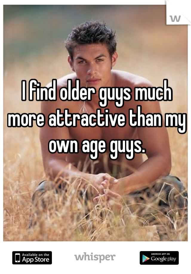 I find older guys much more attractive than my own age guys.