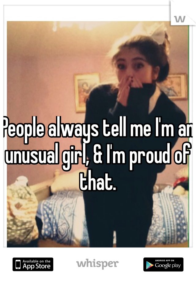 People always tell me I'm an unusual girl, & I'm proud of that.