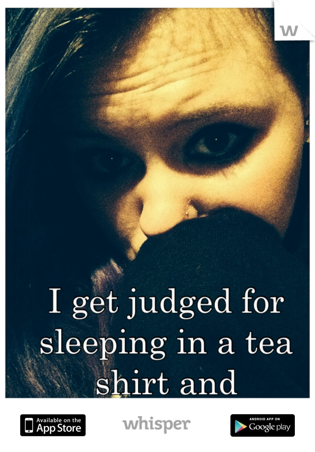 I get judged for sleeping in a tea shirt and underwear