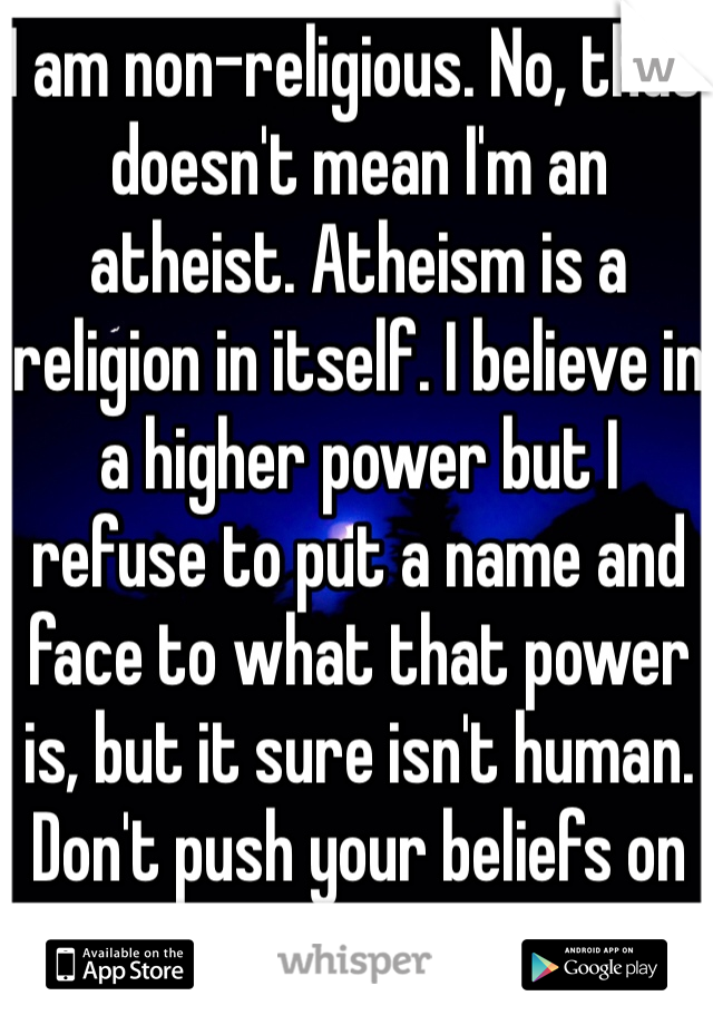 I am non-religious. No, that doesn't mean I'm an atheist. Atheism is a religion in itself. I believe in a higher power but I refuse to put a name and face to what that power is, but it sure isn't human. Don't push your beliefs on me and I won't either.