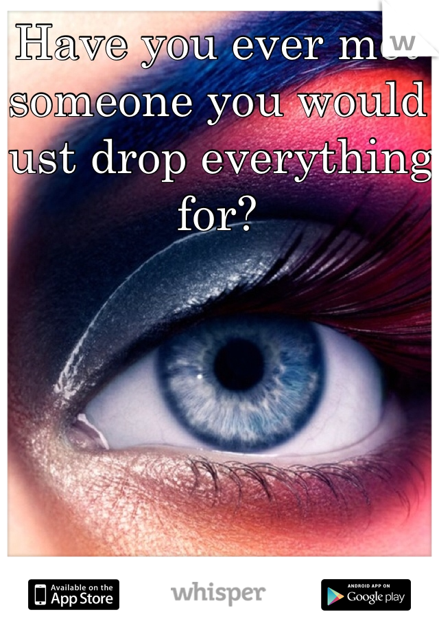 Have you ever met someone you would just drop everything for?