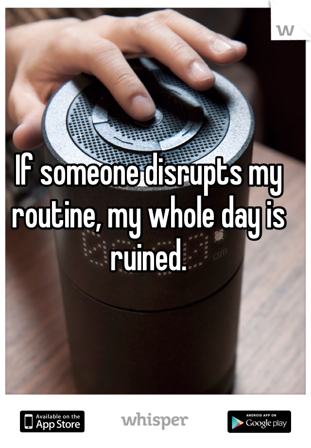 If someone disrupts my routine, my whole day is ruined.