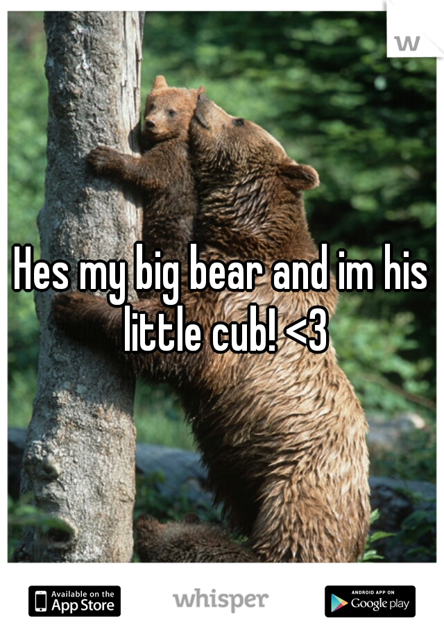 Hes my big bear and im his little cub! <3