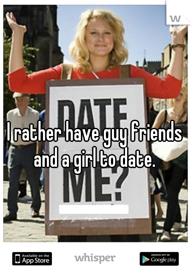 I rather have guy friends and a girl to date.