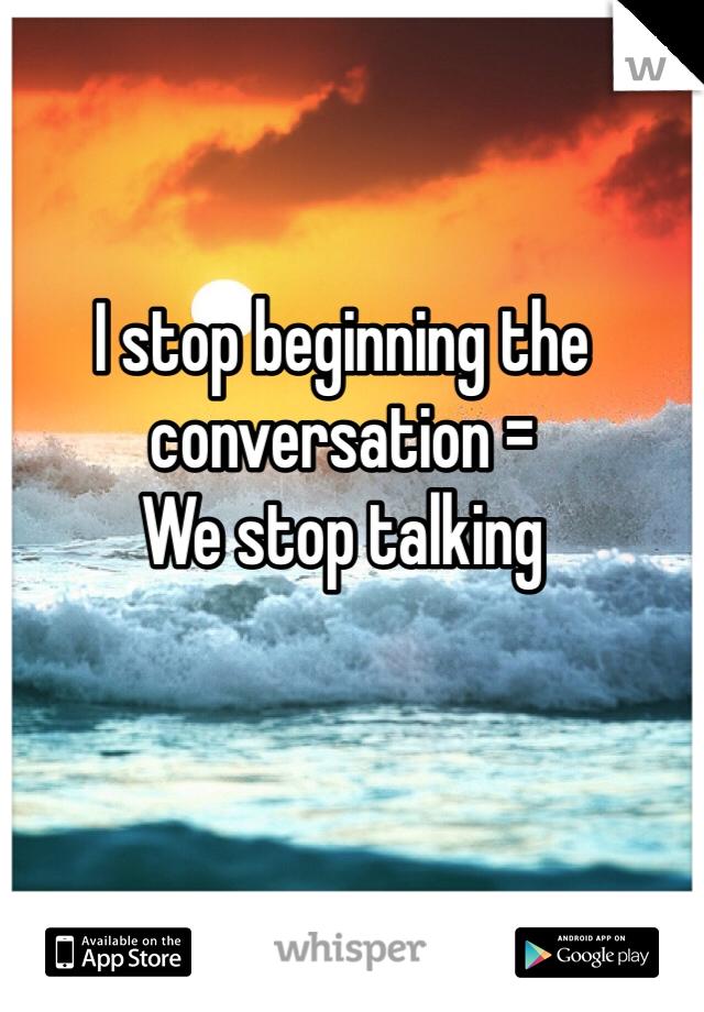 I stop beginning the conversation = We stop talking
