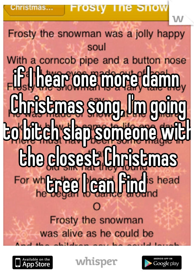if I hear one more damn Christmas song, I'm going to bitch slap someone with the closest Christmas tree I can find