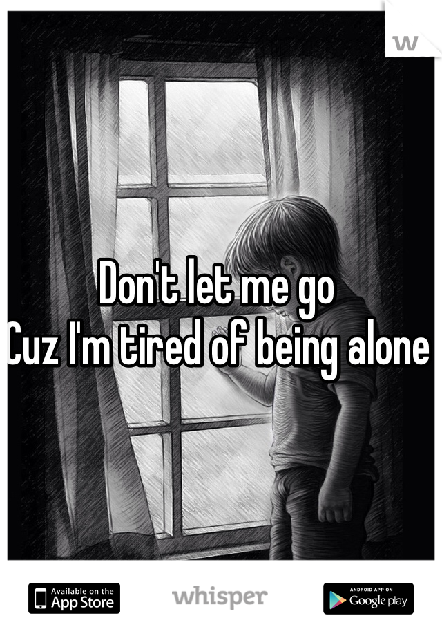 Don't let me go  Cuz I'm tired of being alone