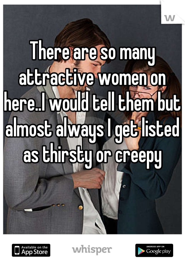 There are so many attractive women on here..I would tell them but almost always I get listed as thirsty or creepy