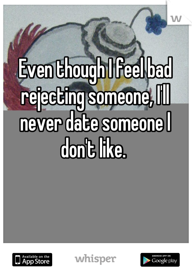 Even though I feel bad rejecting someone, I'll never date someone I don't like.