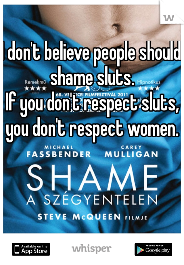 I don't believe people should shame sluts. If you don't respect sluts, you don't respect women.