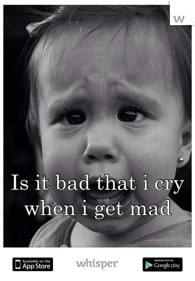 Is it bad that i cry when i get mad