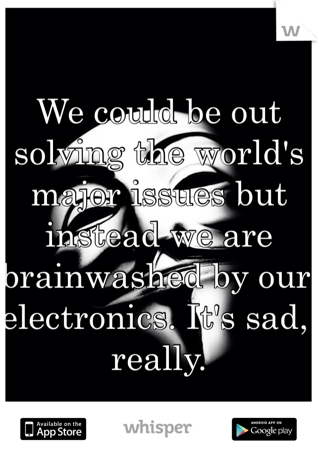 We could be out solving the world's major issues but instead we are brainwashed by our electronics. It's sad, really.