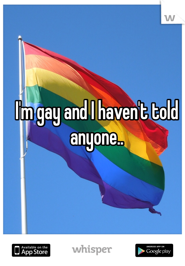 I'm gay and I haven't told anyone..