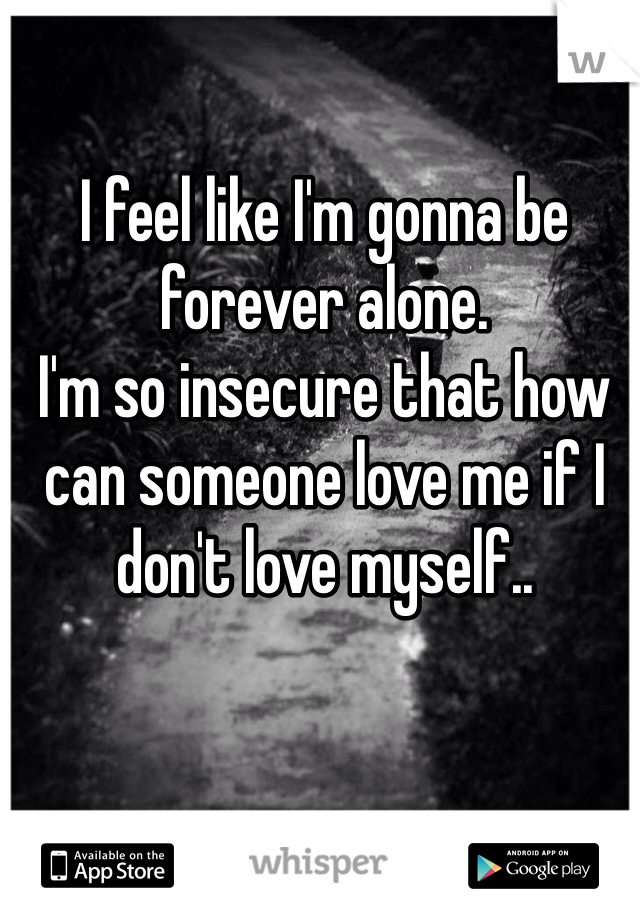I feel like I'm gonna be forever alone. I'm so insecure that how can someone love me if I don't love myself..