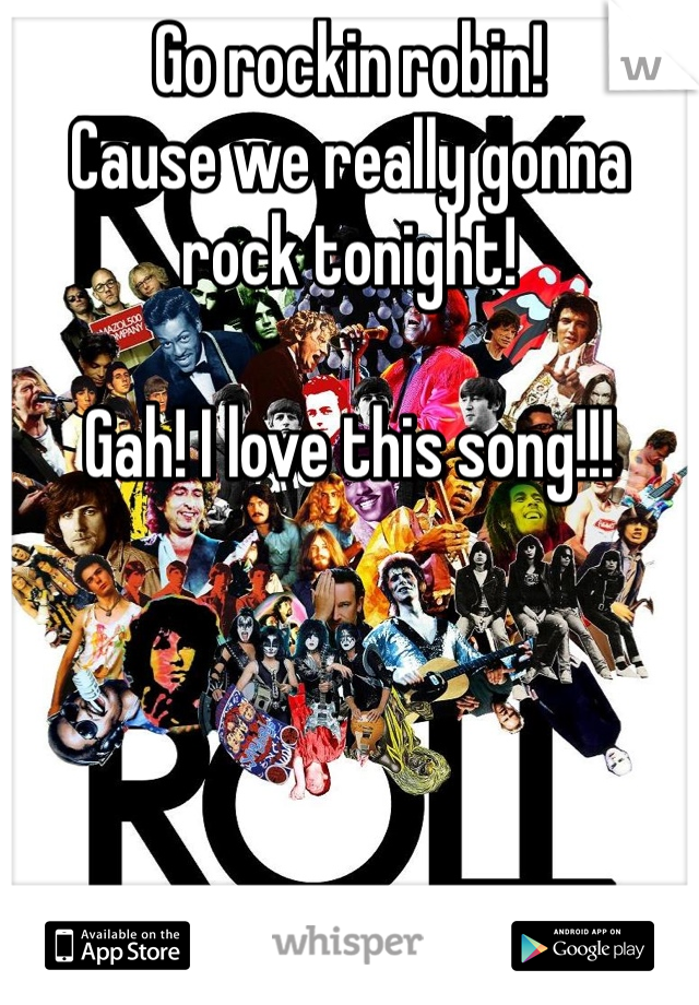 Go rockin robin! Cause we really gonna rock tonight!  Gah! I love this song!!!