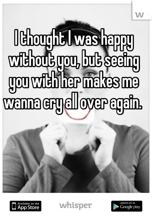 I thought I was happy without you, but seeing you with her makes me wanna cry all over again.