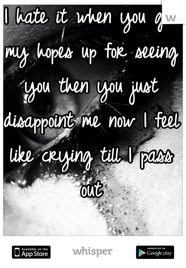 I hate it when you get my hopes up for seeing you then you just disappoint me now I feel like crying till I pass out