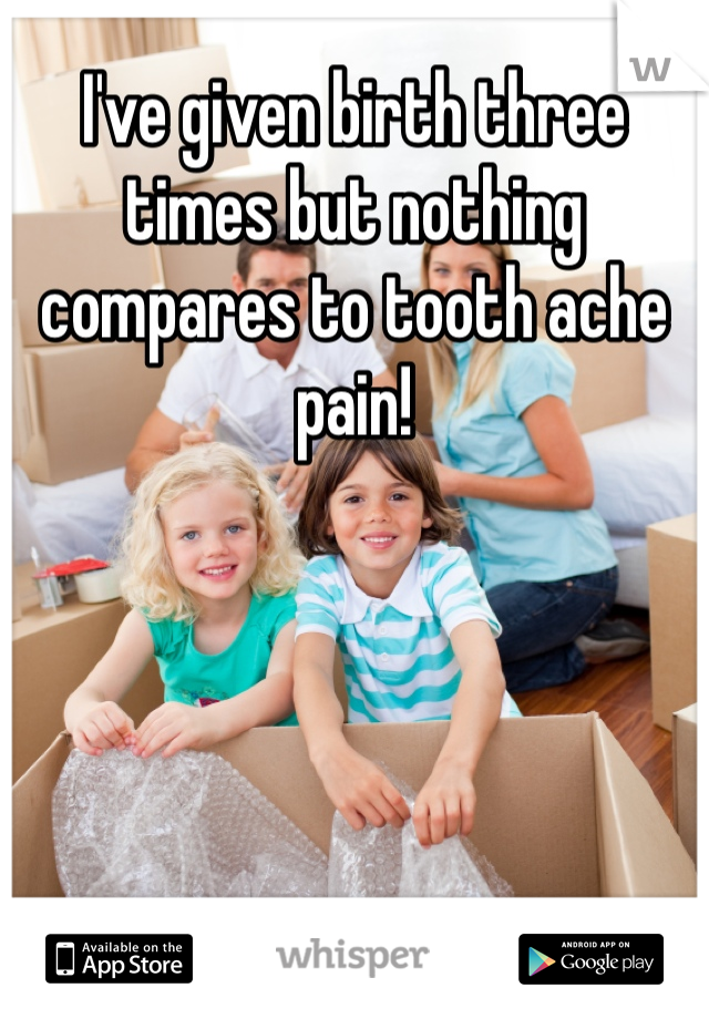 I've given birth three times but nothing compares to tooth ache pain!