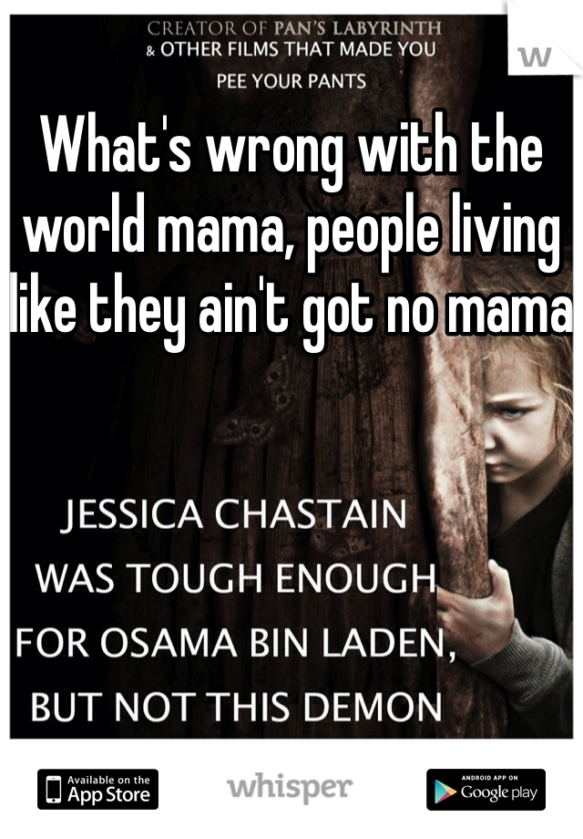 What's wrong with the world mama, people living like they ain't got no mama