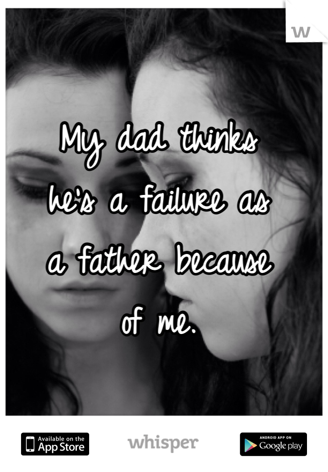 My dad thinks  he's a failure as  a father because  of me.
