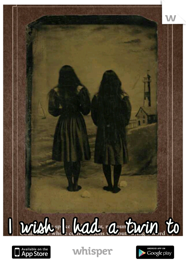 I wish I had a twin to suffer with.