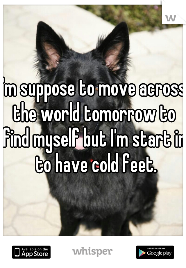 I'm suppose to move across the world tomorrow to find myself but I'm start in  to have cold feet.