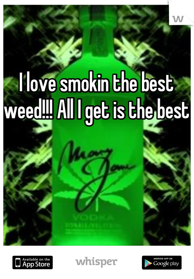 I love smokin the best weed!!! All I get is the best