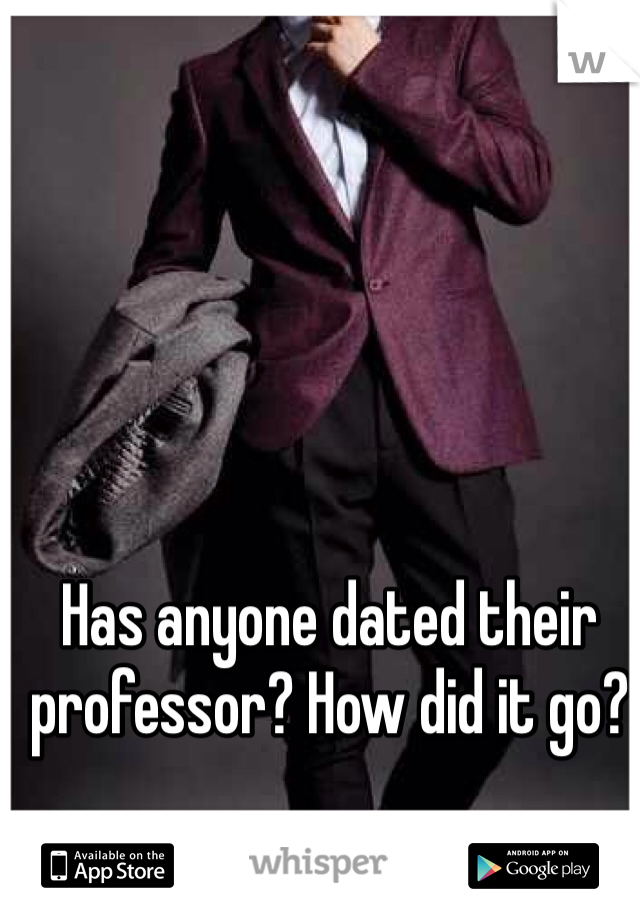 Has anyone dated their professor? How did it go?