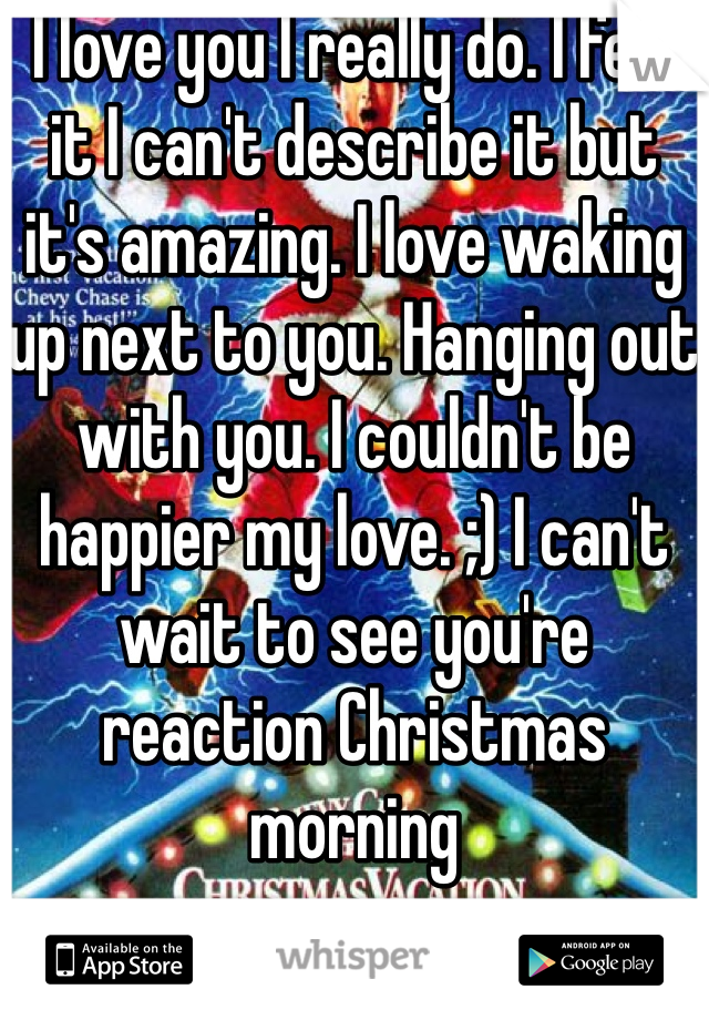 I love you I really do. I feel it I can't describe it but it's amazing. I love waking up next to you. Hanging out with you. I couldn't be happier my love. ;) I can't wait to see you're reaction Christmas morning