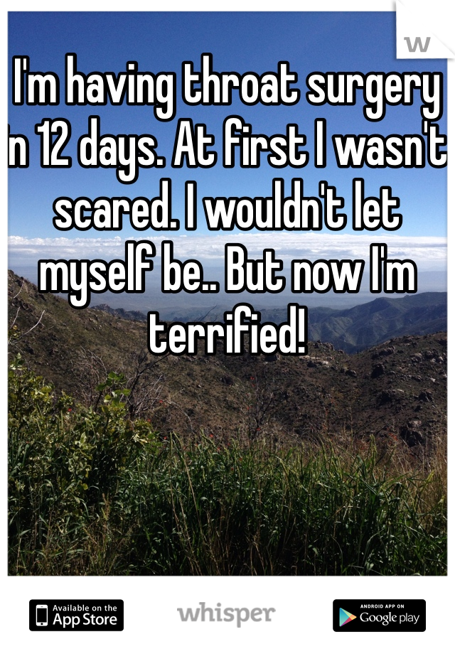 I'm having throat surgery in 12 days. At first I wasn't scared. I wouldn't let myself be.. But now I'm terrified!