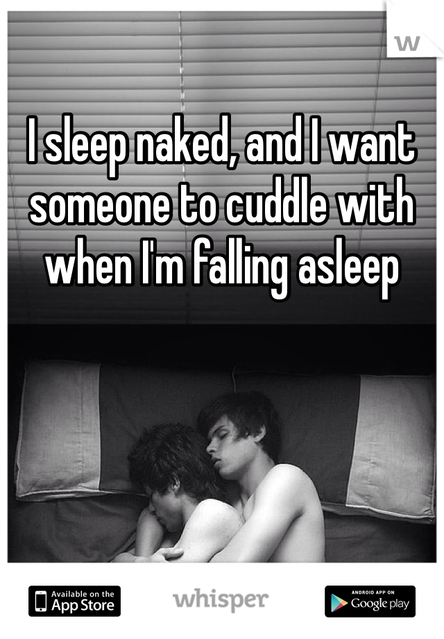 I sleep naked, and I want someone to cuddle with when I'm falling asleep