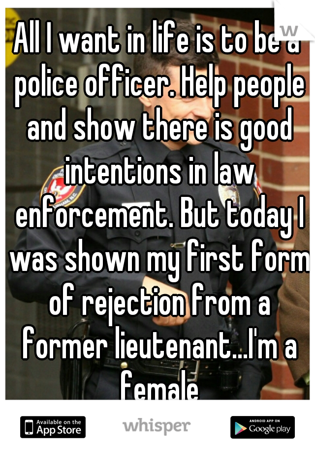All I want in life is to be a police officer. Help people and show there is good intentions in law enforcement. But today I was shown my first form of rejection from a former lieutenant...I'm a female