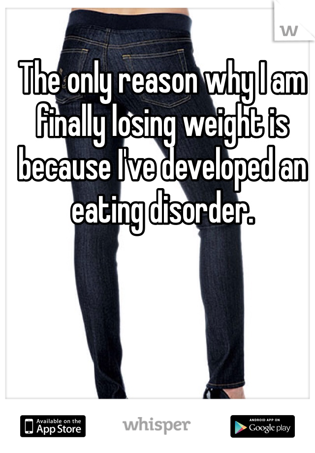 The only reason why I am finally losing weight is because I've developed an eating disorder.