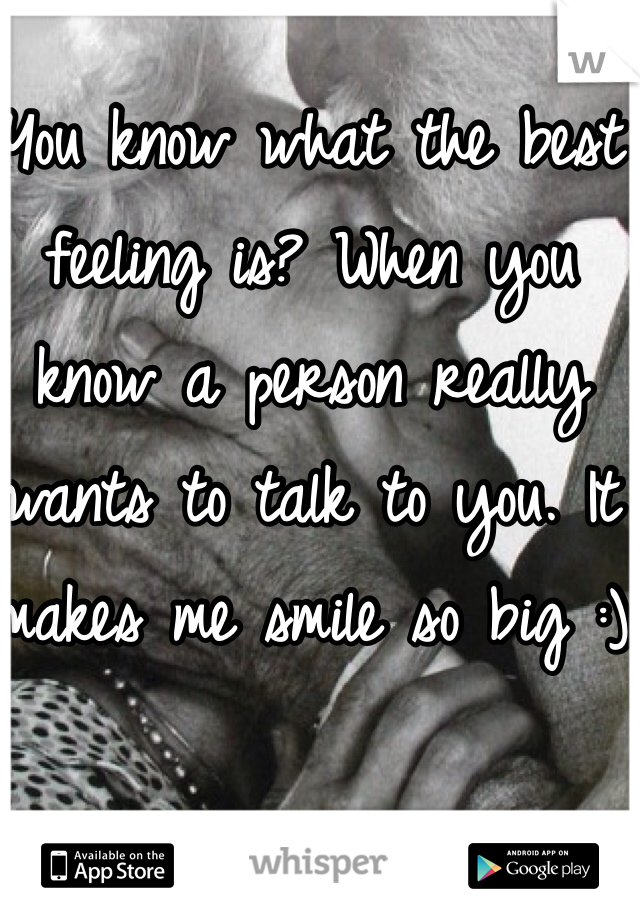 You know what the best feeling is? When you know a person really wants to talk to you. It makes me smile so big :)
