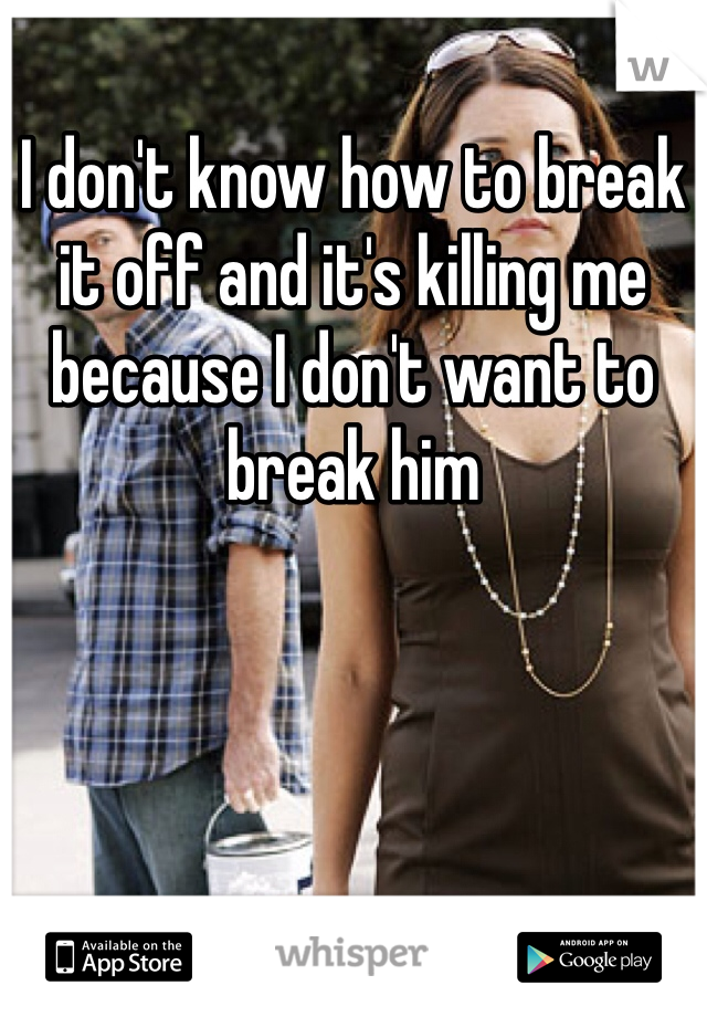 I don't know how to break it off and it's killing me because I don't want to break him