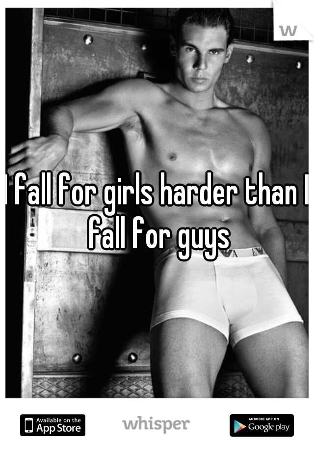 I fall for girls harder than I fall for guys