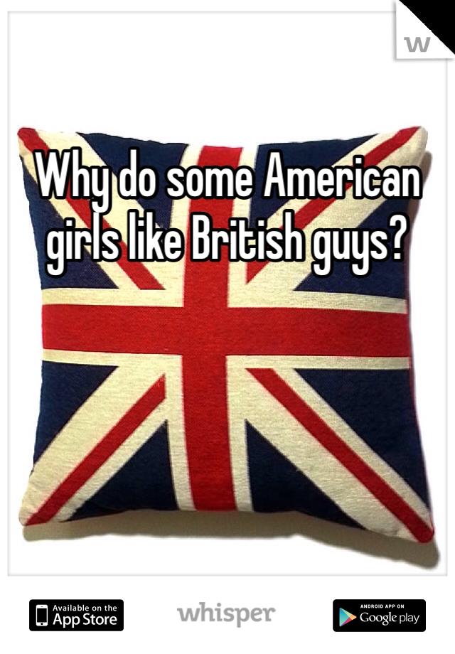 Why do some American girls like British guys?