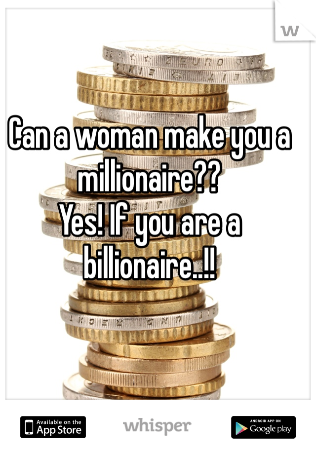 Can a woman make you a millionaire?? Yes! If you are a billionaire..!!