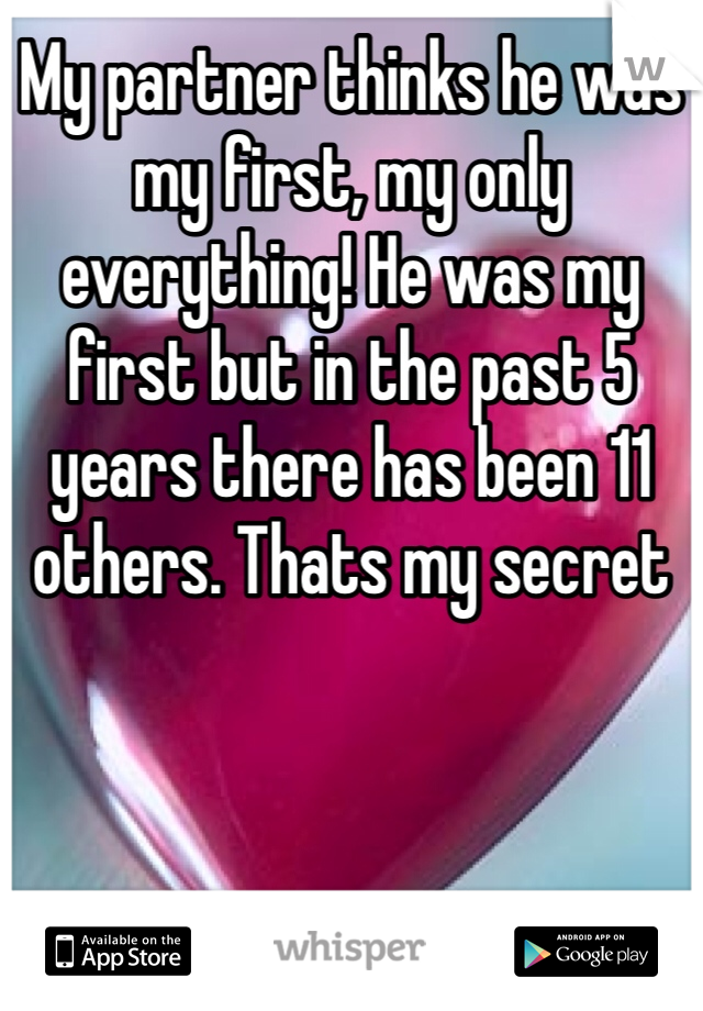 My partner thinks he was my first, my only everything! He was my first but in the past 5 years there has been 11 others. Thats my secret