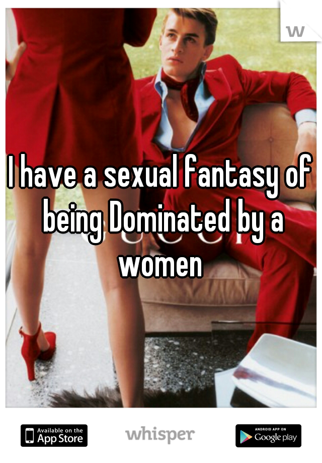 I have a sexual fantasy of being Dominated by a women